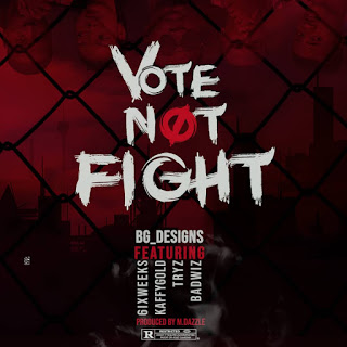 BG Designs Ft Badwiz X 6ixweeks X Kaffy Gold X Tryz - Vote Not Fight