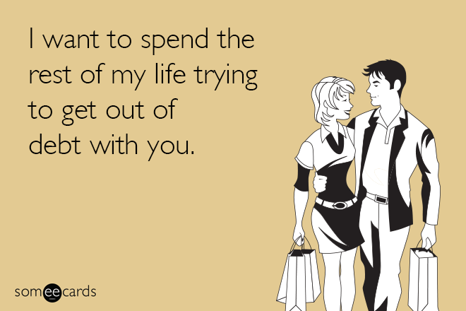 I want to spend the rest of my life getting out of debt with you.