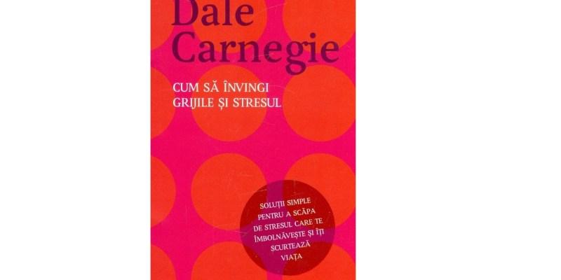 Cum sa invingi grijile si stresul de Dale Carnegie – Recenzie