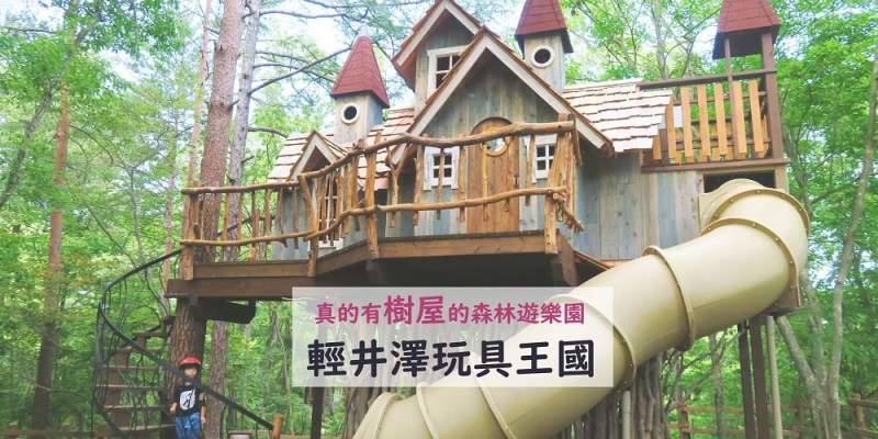 【東京親子自由,輕井澤玩具王國】樹屋、釣魚,最貼近自然的森林遊樂園