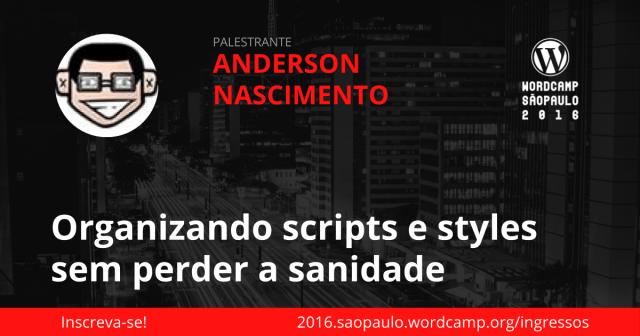 Anderson Nascimento - Organizando scripts e styles sem perder a sanidade