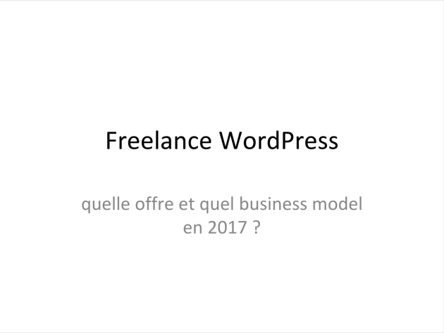 Slides Benoit Mercusot WordCamp Bordeaux 2017 - Freelance WordPress : quelle offre et quel business model en 2017 ?