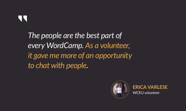 The people are the best part of every WordCamp. As a volunteer, it gave me more of an opportunity to chat with people. — Erica Varlese