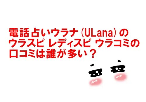 電話占いウラナ(ULana)のウラスピ レディスピ ウラコミの口コミは誰が多い?