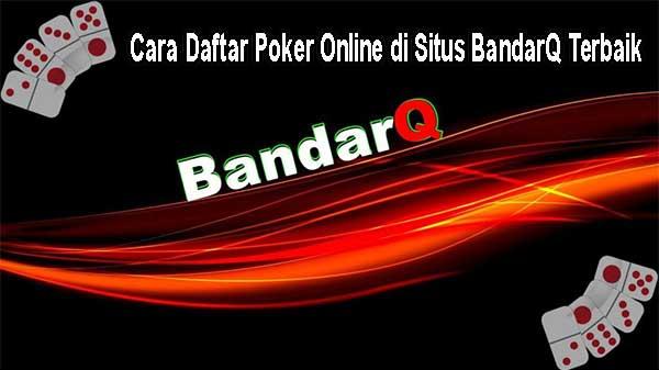 Cara Daftar Poker Online di Situs BandarQ Terbaik