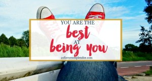 Be Yourself: You Are The Best At Being You