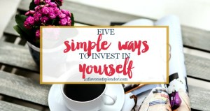 5 Simple & Powerful Ways to Invest in Yourself