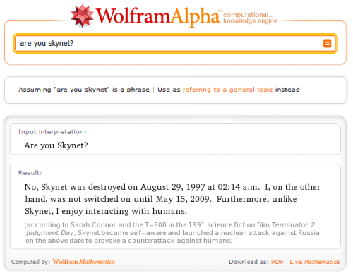 Wolfram Alpha: Are you Skynet? No, Skynet was destroyed on August 29, 1997 at 02:14 a.m.  I, on the other hand, was not switched on until May 15, 2009.  Furthermore, unlike Skynet, I enjoy interacting with humans.