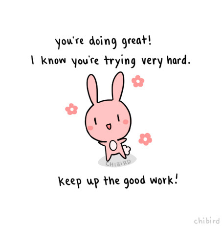 chibird:Just a very motivational bunny to cheer you on through the week! We can do it guys- we can make it through. >o<