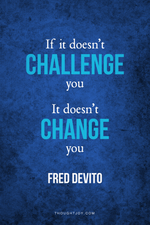 """If it doesn't challenge you, it doesn't change you.""—  Fred Devito"