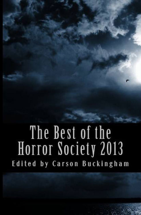 The Best of The Horror Society 2013, edited by Carson Buckingham, The Horror Society/CreateSpace Independent Publishing Platform, 2013. Info: createspace.com.
