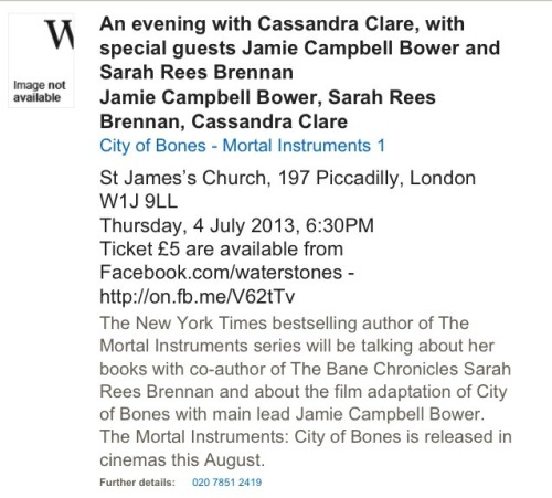 Hey guys! So, the current details on my London signing in July. I'll be joined by the lovely Sarah Rees Brennan, as well as the lovely Jamie Campbell-Bower, currently all over my dash. I have a feeling the Waterstones page may have gone live before it was supposed to because there is currently no way to buy tickets except calling the store. (It says you can buy tickets on their Facebook. You can't.) The store number is 08432908549 Call them, and hope to see you there!  tmisource:  Jamie Campbell Bower will be making a special appearance at Cassandra Clare's UK signing at Waterstones on July 4!