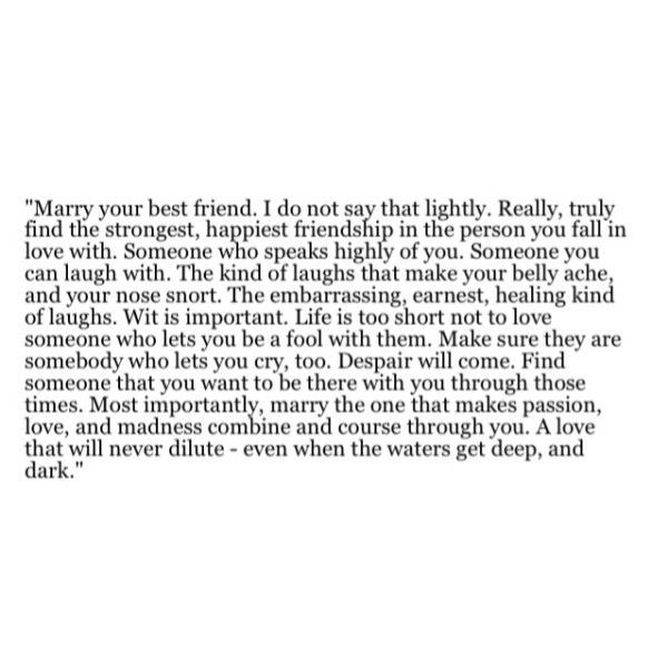 Marry your best friend. Truly find the strongest, happiest
