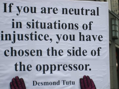 """If you are neutral in situations of injustice, you have chosen the side of the oppressor.""  — Desmond Tutu"