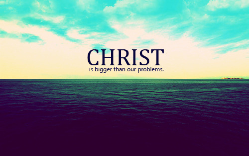 Christ, is bigger than our problems.