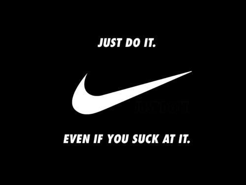 Just do it. (Nike swoosh) Even if it sucks.