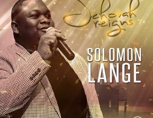#GospelVibes : JEHOVAH REIGNS – SOLOMON LANGE || Free Download || 247GvibeS