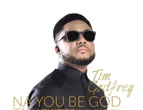 #GospelVibes : NA YOU BE GOD (REMIX) TIM GODFREY FT IBK & XTREME