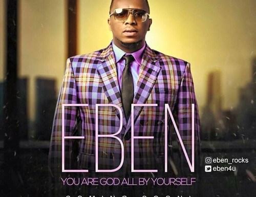 #GospelVibes : God All By Yourself – Eben (@Eben4u)   Free Download