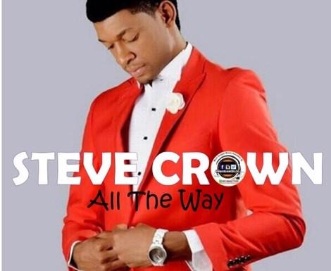#GospelVibes : All The Way (Audio + Video) – Steve Crown (@stevecrownmusic)   Free Download