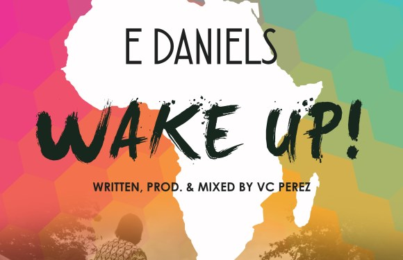 #MUSIC: WAKE UP ~ E DANIELS [@_EDANIELS @VCPEREZOFLIFE]