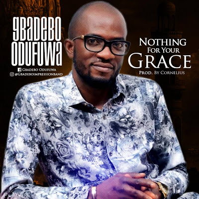 "GBADEBO ODUFUWA RELEASES NEW SINGLE ""NOTHING FOR YOUR GRACE"""