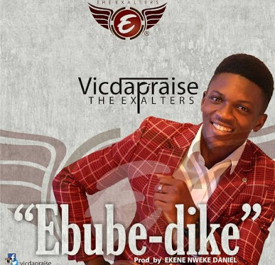 VIC DA PRAISE PREMIERS NEW SINGLE 'EBUBE DIKE""