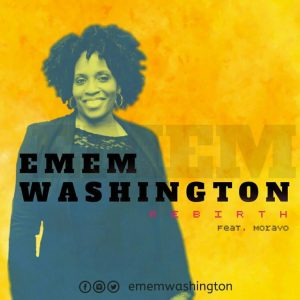 "EMEM WASHINGTON UNVEILS NEW SINGLE ""REBIRTH"" FT MORAYO"