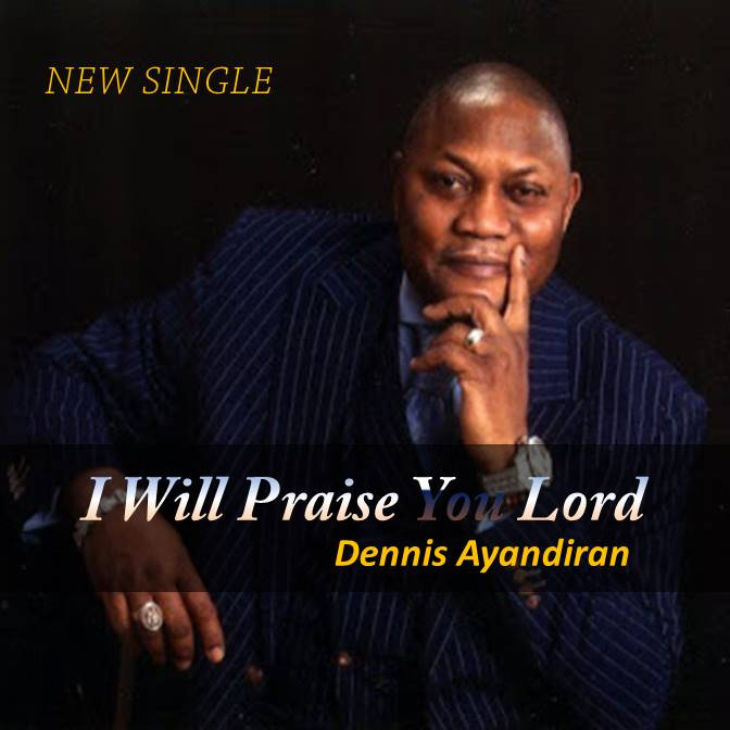 #Music : I Will Praise You Lord - Dennis Ayandiran