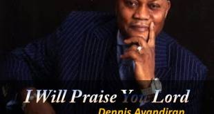 dennis ayandiran - i will praise you lord