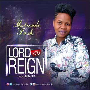 Lord You Reign - motunde fash = www.247gvibes.com
