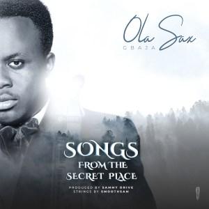 Songs From The Secret Place - Olasax Gbaja | 247gvibes.com
