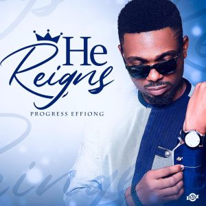 He Reigns - Progress Effiong