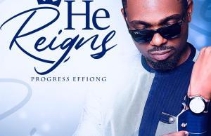 He Reigns - Progress Effiong