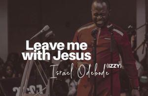 ''Leave Me with Jesus'' - Israel Odebode