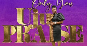Only You By UjuPraise - 247gvibes.com
