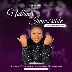 Nothing Impossible & Praise God With Me by Perpetual Kpeke