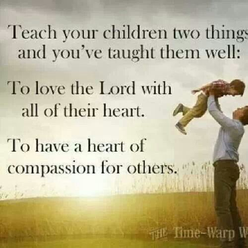 #Life #Quotes #QuotesAboutLife Teach Your Children Two Things And Youu0027ve  Taught Them Well: To Love The LORD With All Their Heart.