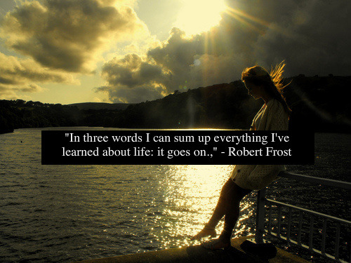 """""""In three words I can sum up everything I've learned about life: it goes on,"""" -Robert Frost"""