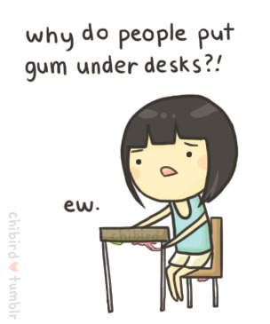 It's just gross when you're trying to scoot in your chair and you touch old gum. @__@;;
