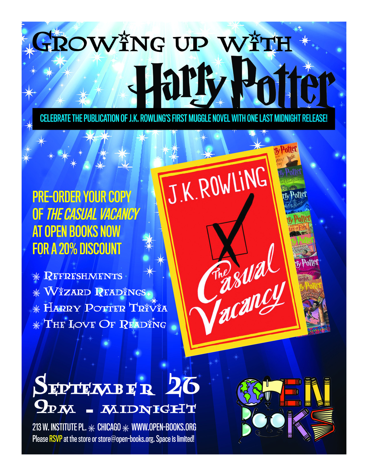 "You thought you had attended your last midnight book release. Think again!<br /><br /><br /><br />We are very excited to officially announce our celebration of the love of reading, the impact that J.K. Rowling had on a generation of readers, and the release of J.K. Rowling's first Muggle novel, The Casual Vacancy!<br /><br /><br /><br />A lot of Harry Potter fans are now grown up, but find reading no less magical. Come out, stay up late, and help us celebrate reading and literacy!<br /><br /><br /><br />Open Books is now accepting pre-orders of The Casual Vacancy at a 20% discount. Stop in or contact the store to reserve yours today.<br /><br /><br /><br />Please feel free to spread the picture above and the text below far and wide. <br /><br /><br /><br />More details to come! ^KE<br /><br /><br /><br />—</p><br /><br /><br /><p>Literacy nonprofit and used bookstore Open Books celebrates the upcoming release of J.K. Rowling's latest novel, along with her famous wizard protagonist, with their event Growing Up With Harry Potter.<br /><br /><br /><br />The magical Harry Potter series has engaged millions of children and young adults and transformed them into enthusiastic readers. In fact, according to The Scholastic Kids and Family Reading Report, ""51% of children between the ages of 5 and 17 years old say they did not read books for fun before reading the Harry Potter series."" As Open Books is dedicated to fostering a love of reading and writing through its literacy programs and award-winning bookstore, we will be celebrating the work of J.K. Rowling, an author who has truly inspired a generation of book-lovers.<br /><br /><br /><br />Relive the magic of Harry Potter and celebrate the publication of Rowlings' first Muggle novel with one last midnight release!  The evening will be full of Harry Potter nostalgia, including trivia, wizard readings, refreshments, contests, and more. When the clock strikes midnight, all attendees will have the opportunity to be the first to experience a new era of J.K. Rowling's writing when The Casual Vacancy officially goes on sale!<br /><br /><br /><br />Space is limited, so please RSVP for this event by visiting the Open Books store located in River North at 213 W. Institute Pl. or by sending an email to store@open-books.org. Open Books is also currently accepting pre-orders of The Casual Vacancy.  Pre-ordered copies of the book will be discounted by 20% off the cover price. <br /><br /><br /><br />Wednesday, September 26th<br /><br /><br /><br />9pm - midnight<br /><br /><br /><br />Open Books store <br /><br /><br /><br />213 W. Institute Pl.<br /><br /><br /><br />Chicago, IL  60610<br /><br /><br /><br />www.open-books.org</p><br /><br /><br /><p>"