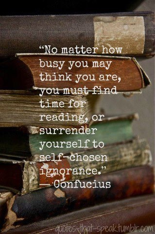 """reading-as-breathing:  """"No matter how busy you may think you are, you must find timr for reading, or surrender yourself to self-chosen ignorance."""" Confucius"""