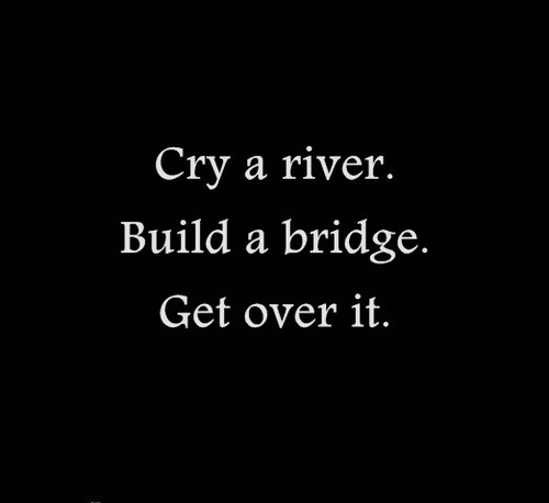 Image result for cry yourself a river build yourself a bridge