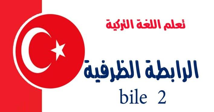 الرابطة الظرفية bile في اللغة التركية2