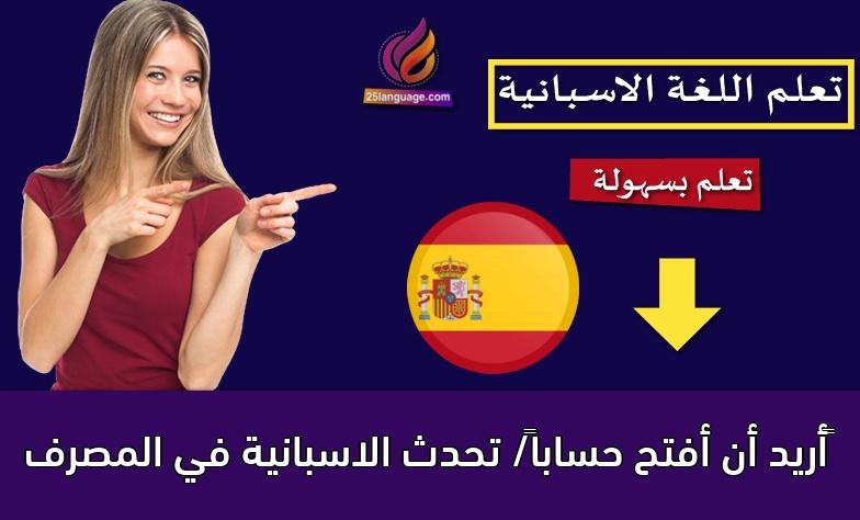 أريد أن أفتح حساباً/ تحدث الاسبانية في المصرف