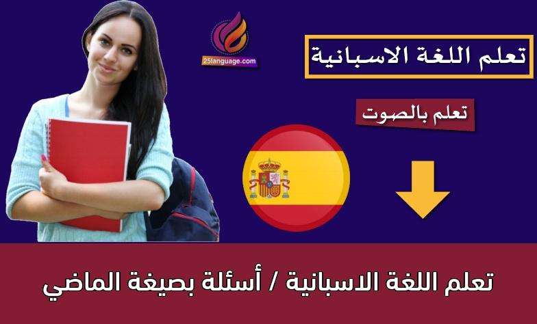 تعلم اللغة الاسبانية / أسئلة بصيغة الماضي