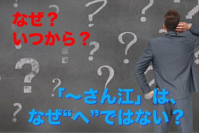"""【なぜ? いつから?】「〜さん江」は、なぜ""""へ""""ではない?"""