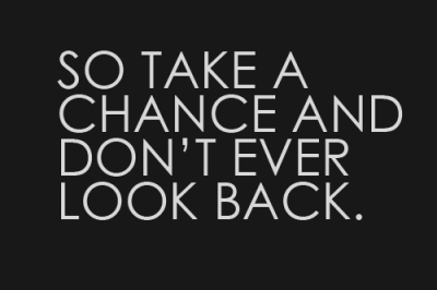 So Take a Chance and Don't Ever Look Back