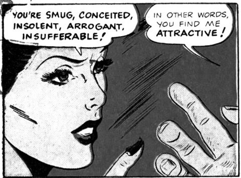 """Image of a woman saying, """"You're smug, conceited, insolent, arrogant, and insufferable!"""" and a man replying, """"In other words, you find me attractive!"""""""