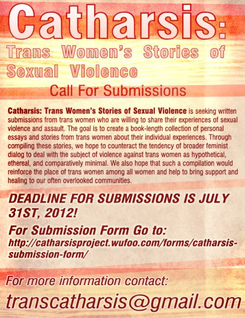 Catharsis: Trans Women's Stories of Sexual Violence  Call For Submissions  Catharsis: Trans Women's Stories of Sexual Violence is seeking written submissions from trans women who are willing to share their experiences of sexual violence and assault. The goal is to create a book-length collection of personal essays and stories from trans women about their individual experiences. Through compiling these stories, we hope to counteract the tendency of broader feminist dialog to deal with the subject of violence against trans women as hypothetical, ethereal, and comparatively minimal. We also hope that such a compilation would reinforce the place of trans women among all women and help to bring support and healing to our often overlooked communities.  DEADLINE FOR SUBMISSIONS IS JULY 31ST, 2012!    For Submission Form Please go to: http://catharsisproject.wufoo.com/forms/catharsis-submission-form/  For more information contact: transcatharsis@gmail.com   interpretivescreaming:  Here's a jpeg of the flyer for Catharsis: Trans Women's Stories of Sexual Violence. PDF is available upon request. Please repost and forward widely. Thanks to everyone who's already helped get the word out!